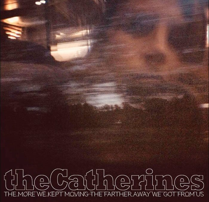 theCatherines – The more we kept moving the farther away we got from us
