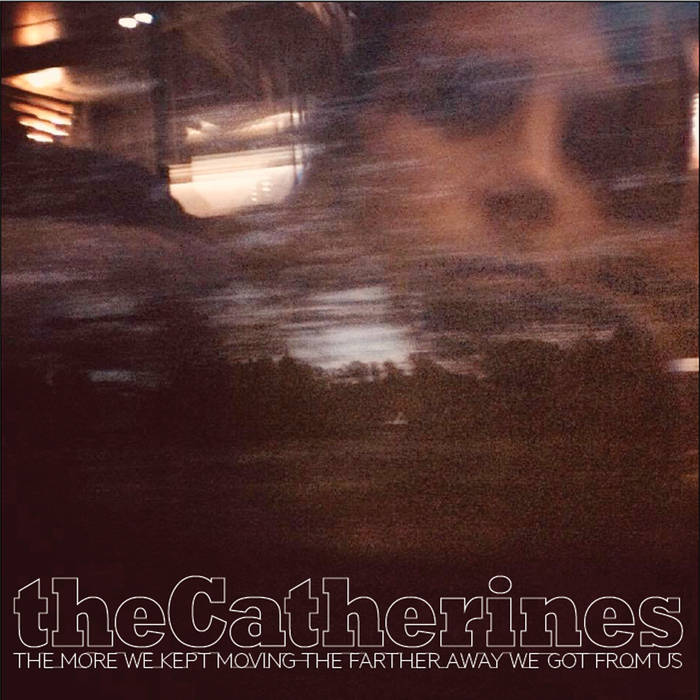 theCatherines –The more we kept moving the farther away we got from us